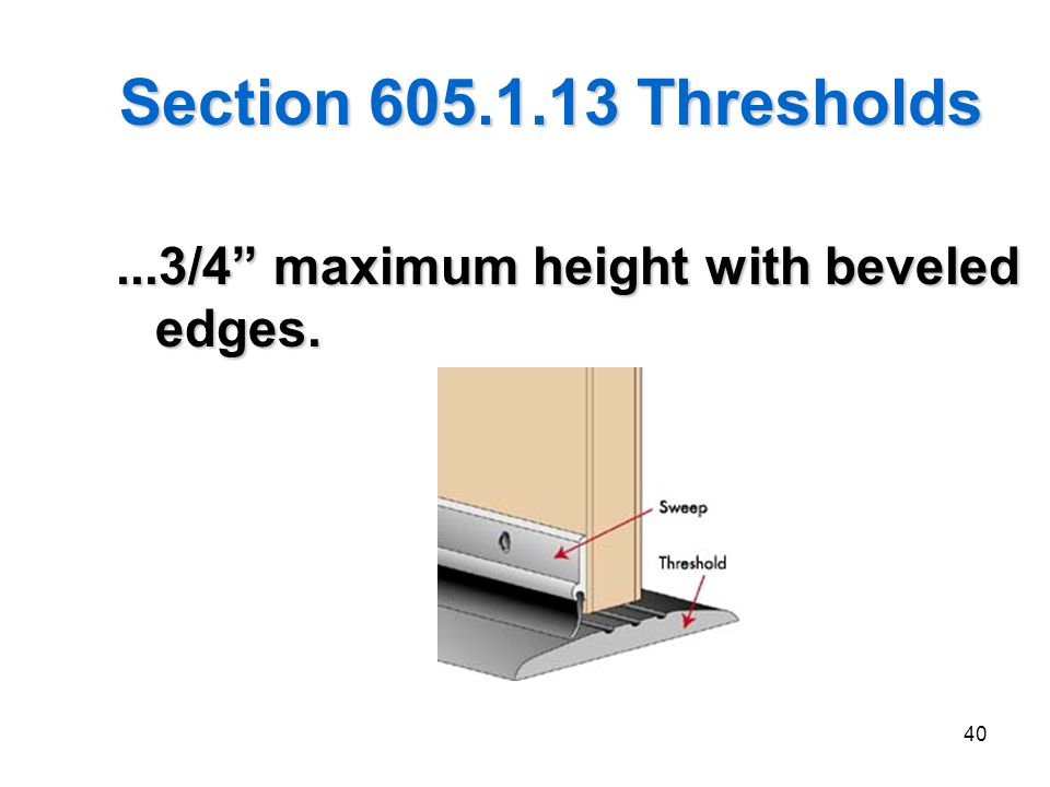 Section 605.1.13 Thresholds ...3/4 maximum height with beveled edges.