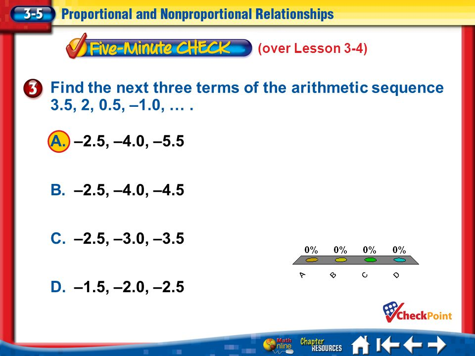 (over Lesson 3-4) Find the next three terms of the arithmetic sequence 3.5, 2, 0.5, –1.0, … . A. –2.5, –4.0, –5.5.