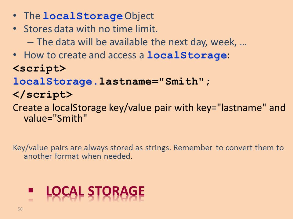 Local storage The localStorage Object Stores data with no time limit.