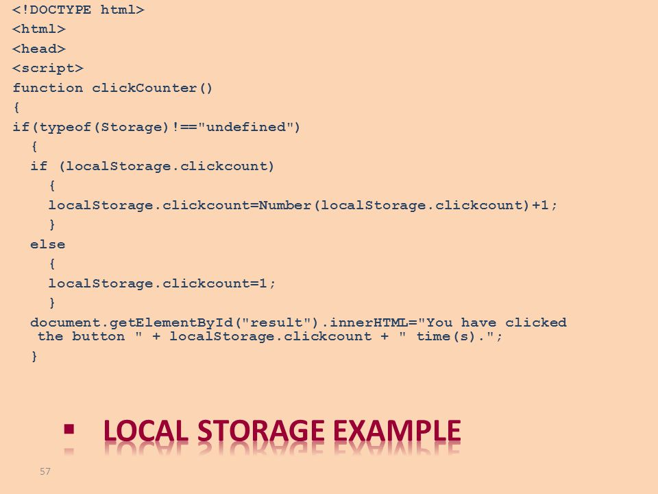 <!DOCTYPE html> <html> <head> <script> function clickCounter() { if(typeof(Storage)!== undefined ) if (localStorage.clickcount) localStorage.clickcount=Number(localStorage.clickcount)+1; } else localStorage.clickcount=1; document.getElementById( result ).innerHTML= You have clicked the button + localStorage.clickcount + time(s). ;