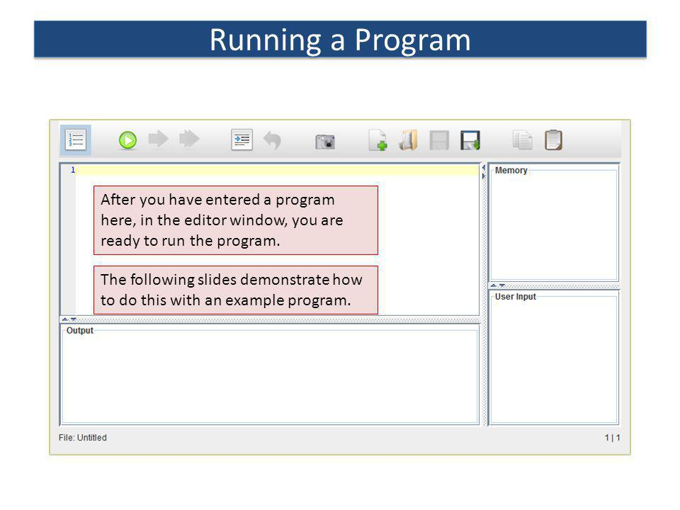 Running a Program After you have entered a program here, in the editor window, you are ready to run the program.
