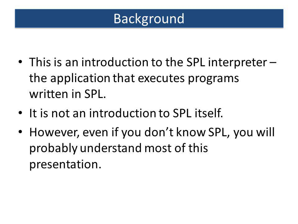 Background This is an introduction to the SPL interpreter – the application that executes programs written in SPL.