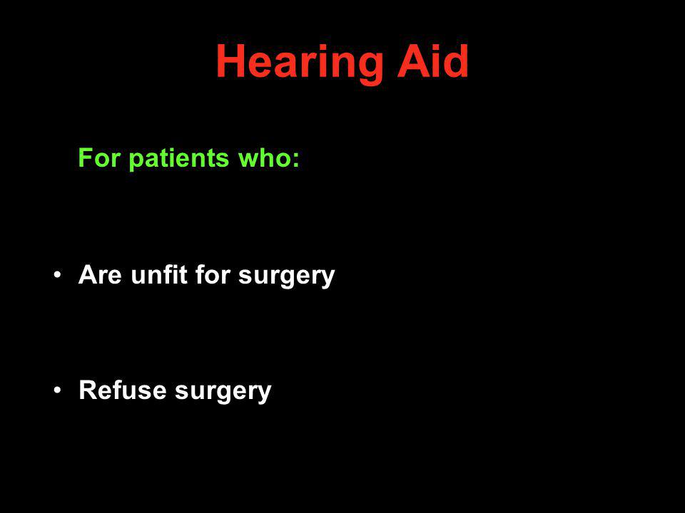 Hearing Aid For patients who: Are unfit for surgery Refuse surgery