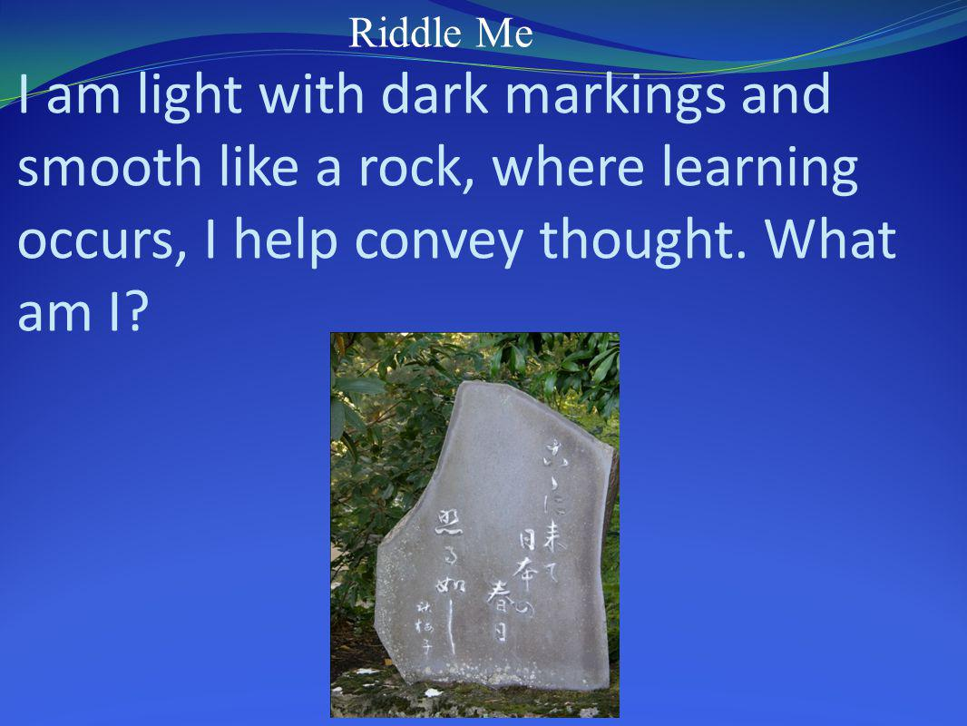 Riddle Me I am light with dark markings and smooth like a rock, where learning occurs, I help convey thought.