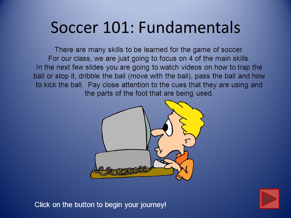 Soccer 101: Fundamentals There are many skills to be learned for the game of soccer.