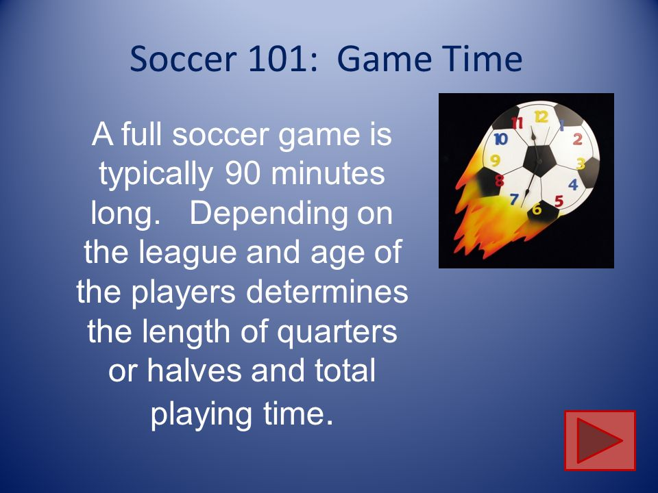Soccer 101: Game Time A full soccer game is typically 90 minutes