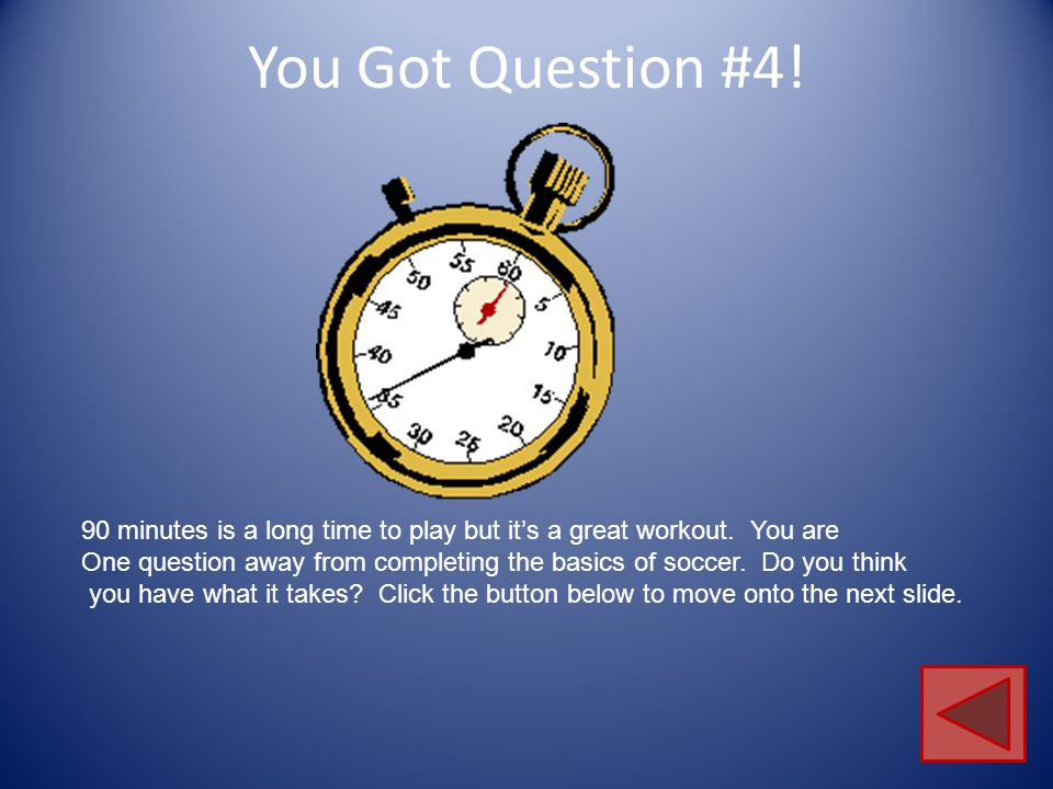 You Got Question #4! 90 minutes is a long time to play but it's a great workout. You are.