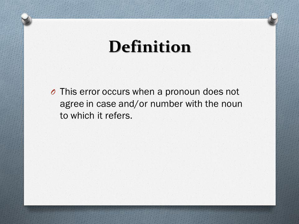 Definition This error occurs when a pronoun does not agree in case and/or number with the noun to which it refers.