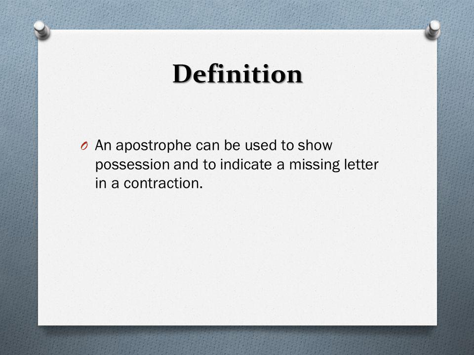 Definition An apostrophe can be used to show possession and to indicate a missing letter in a contraction.
