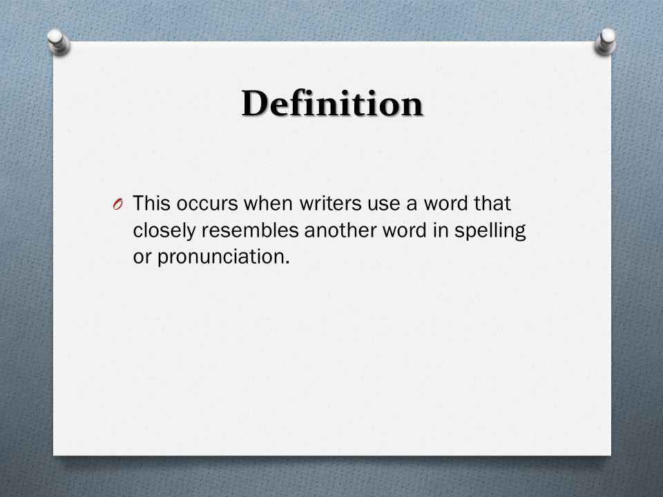 Definition This occurs when writers use a word that closely resembles another word in spelling or pronunciation.