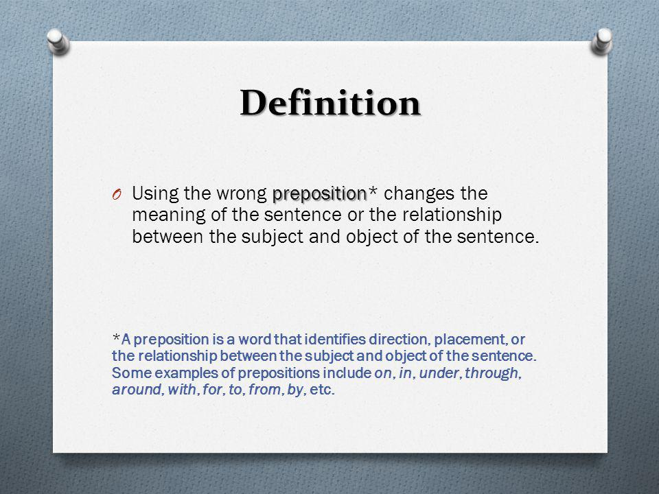 Definition Using the wrong preposition* changes the meaning of the sentence or the relationship between the subject and object of the sentence.