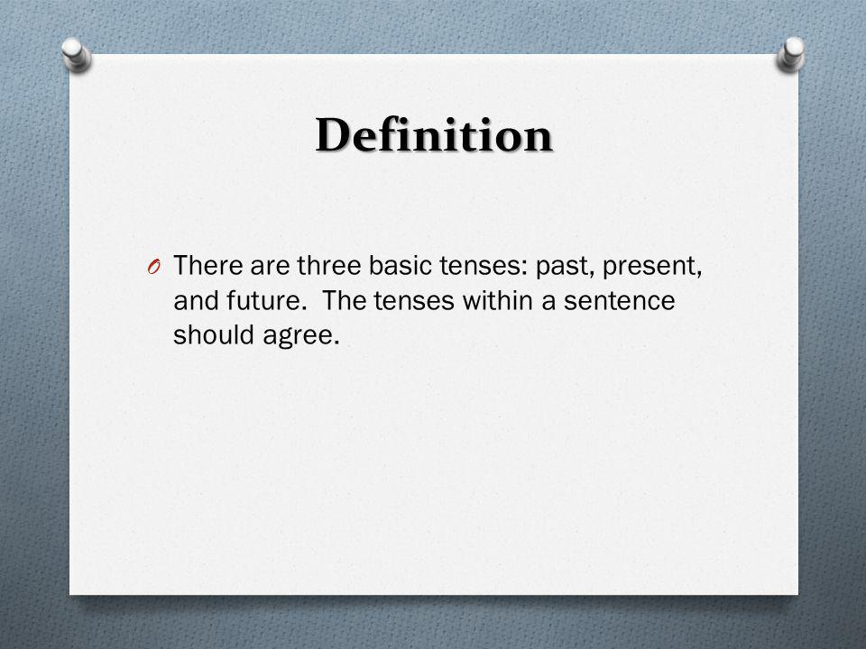 Definition There are three basic tenses: past, present, and future.