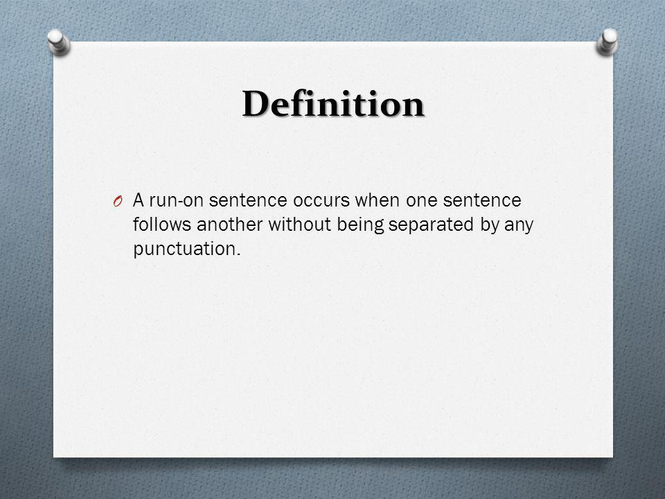 Definition A run-on sentence occurs when one sentence follows another without being separated by any punctuation.