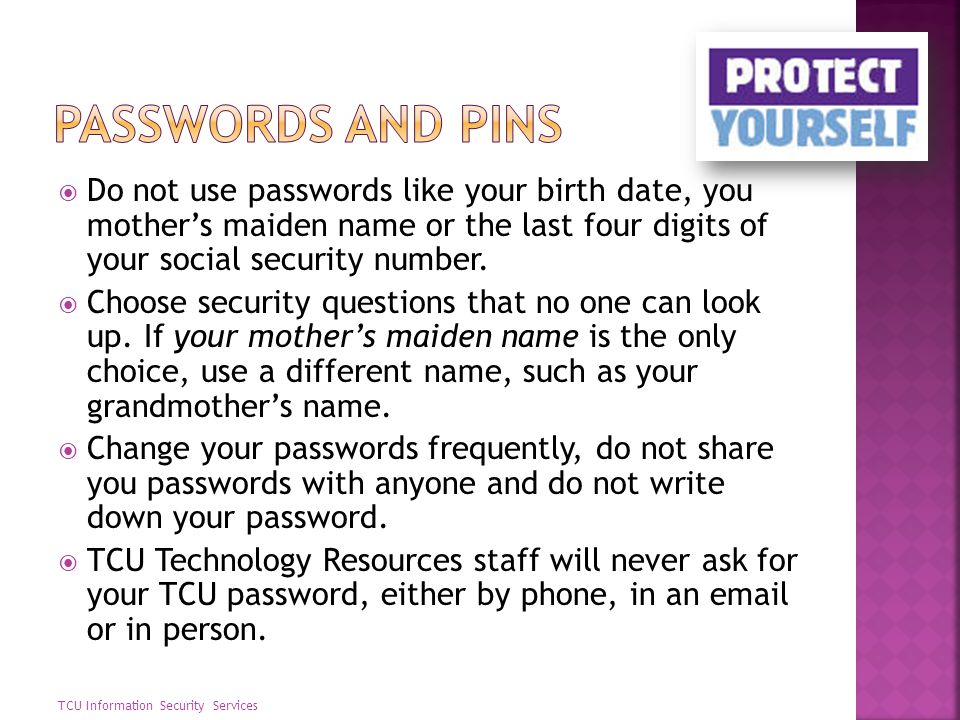 Passwords and Pins Do not use passwords like your birth date, you mother's maiden name or the last four digits of your social security number.