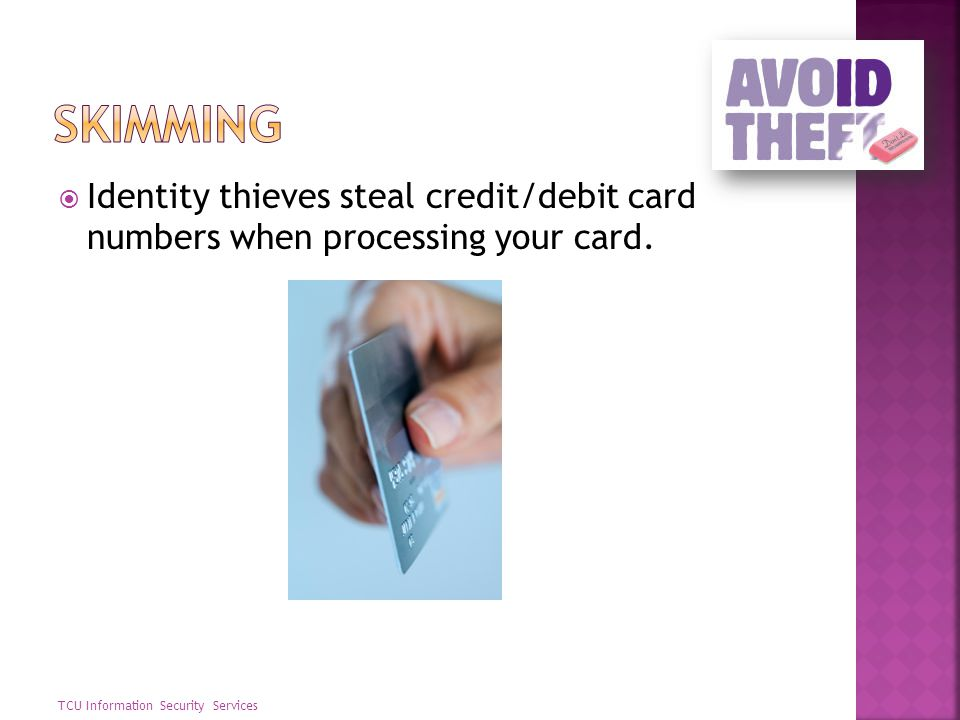 Skimming Identity thieves steal credit/debit card numbers when processing your card.