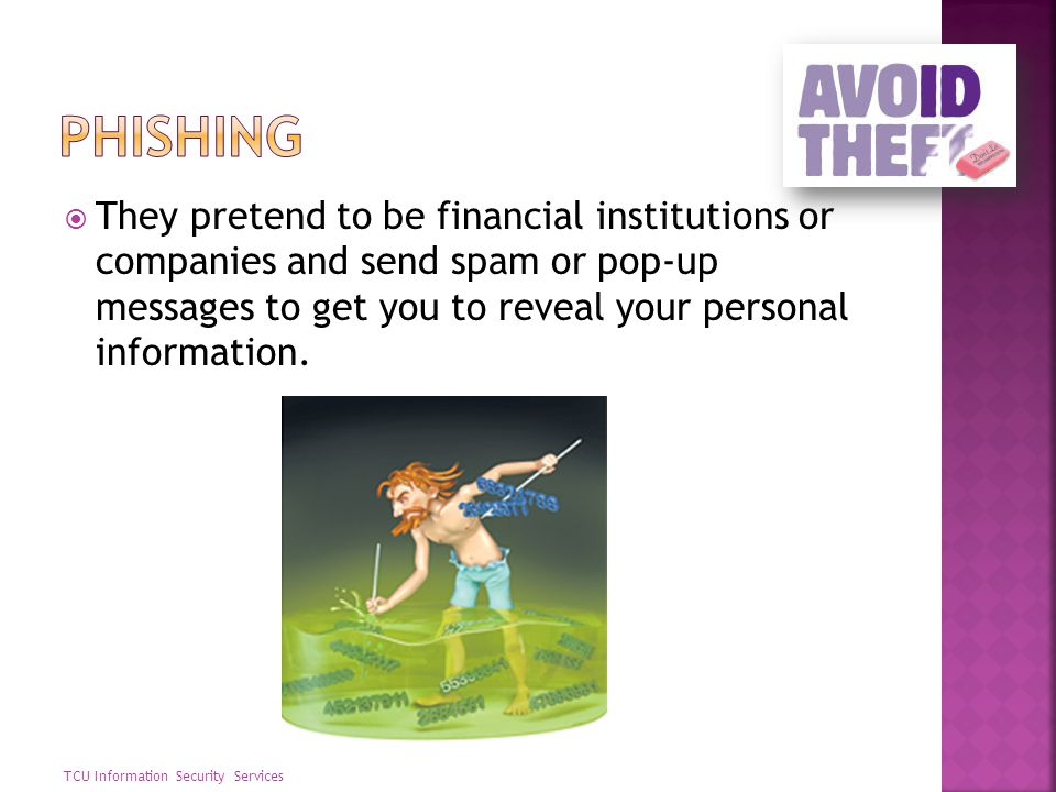 Phishing They pretend to be financial institutions or companies and send spam or pop-up messages to get you to reveal your personal information.