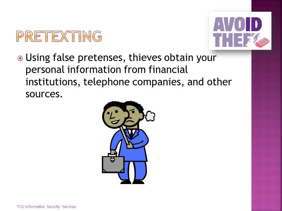 Pretexting Using false pretenses, thieves obtain your personal information from financial institutions, telephone companies, and other sources.