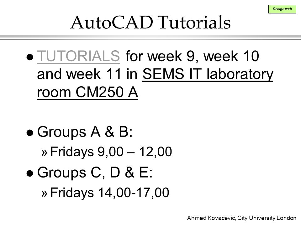 AutoCAD Tutorials TUTORIALS for week 9, week 10 and week 11 in SEMS IT laboratory room CM250 A. Groups A & B: