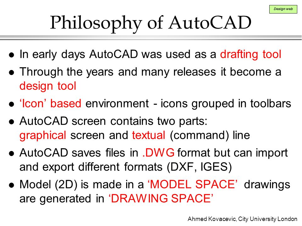 Philosophy of AutoCAD In early days AutoCAD was used as a drafting tool. Through the years and many releases it become a design tool.