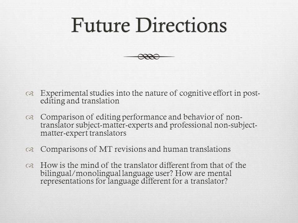 Future Directions Experimental studies into the nature of cognitive effort in post- editing and translation.