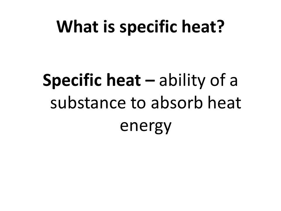 Specific heat – ability of a substance to absorb heat energy
