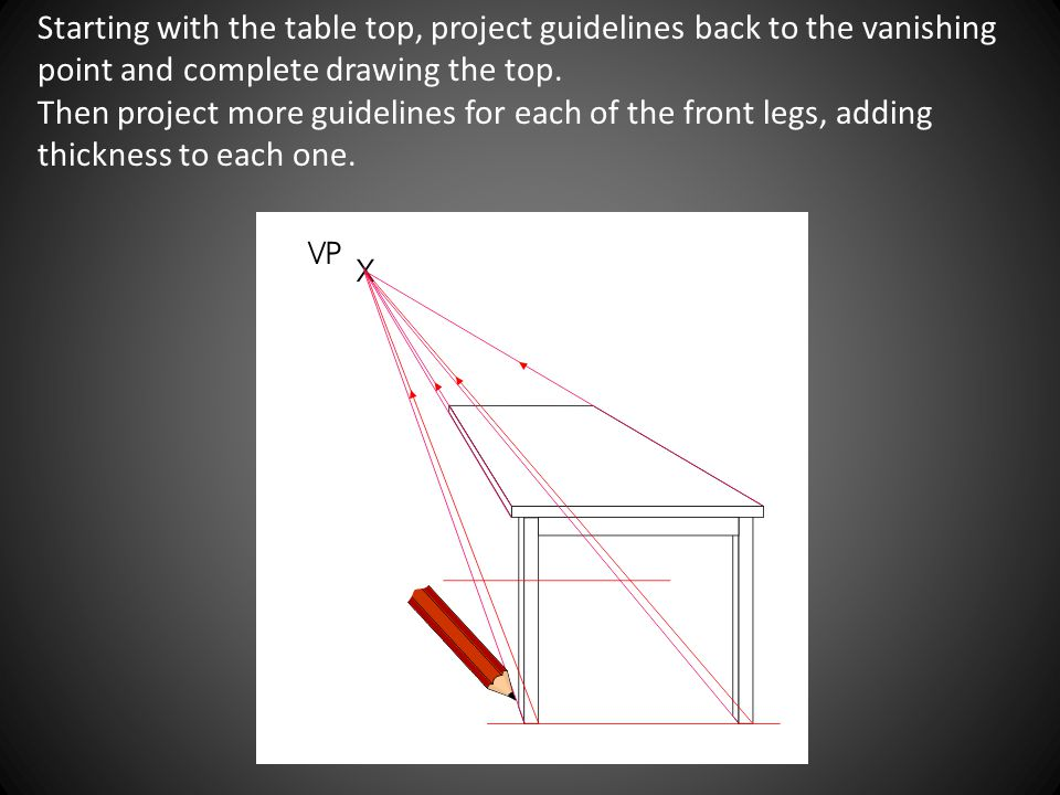 Starting with the table top, project guidelines back to the vanishing point and complete drawing the top.