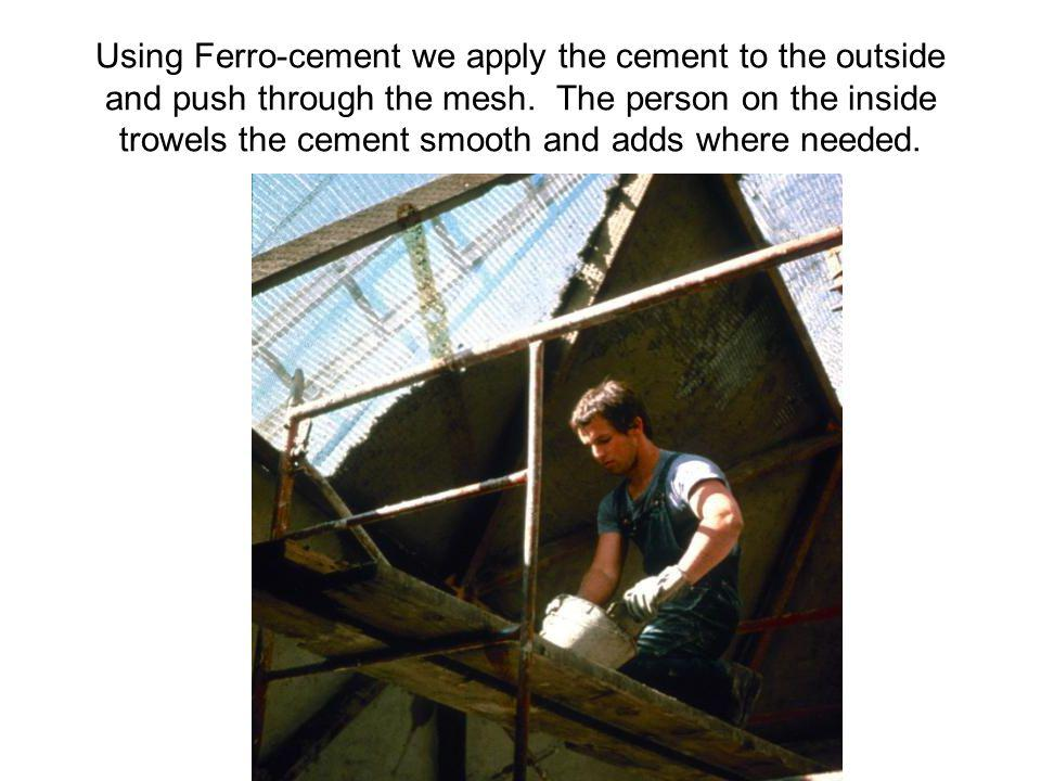 Using Ferro-cement we apply the cement to the outside and push through the mesh.