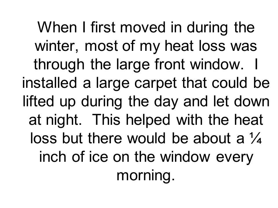 When I first moved in during the winter, most of my heat loss was through the large front window.