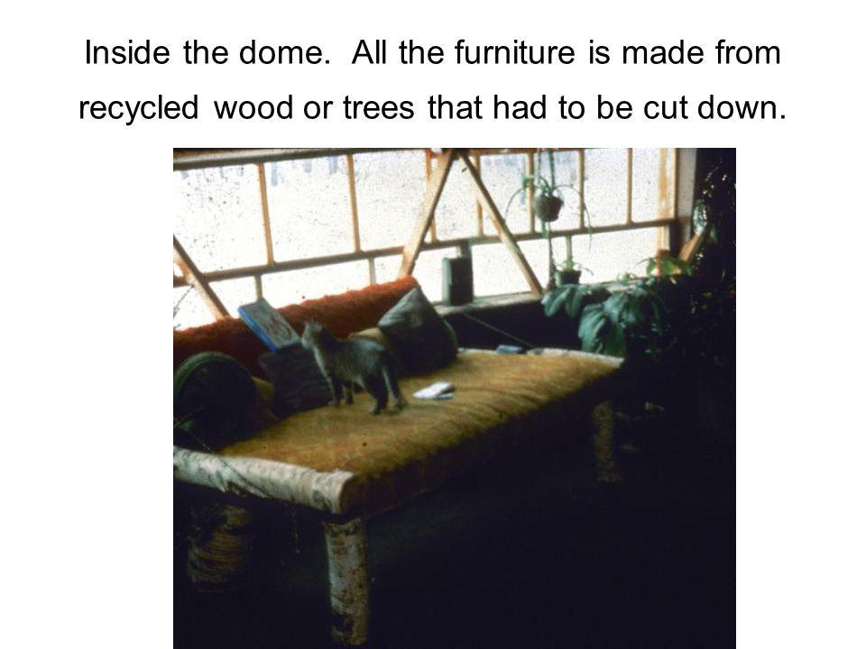 Inside the dome. All the furniture is made from recycled wood or trees that had to be cut down.