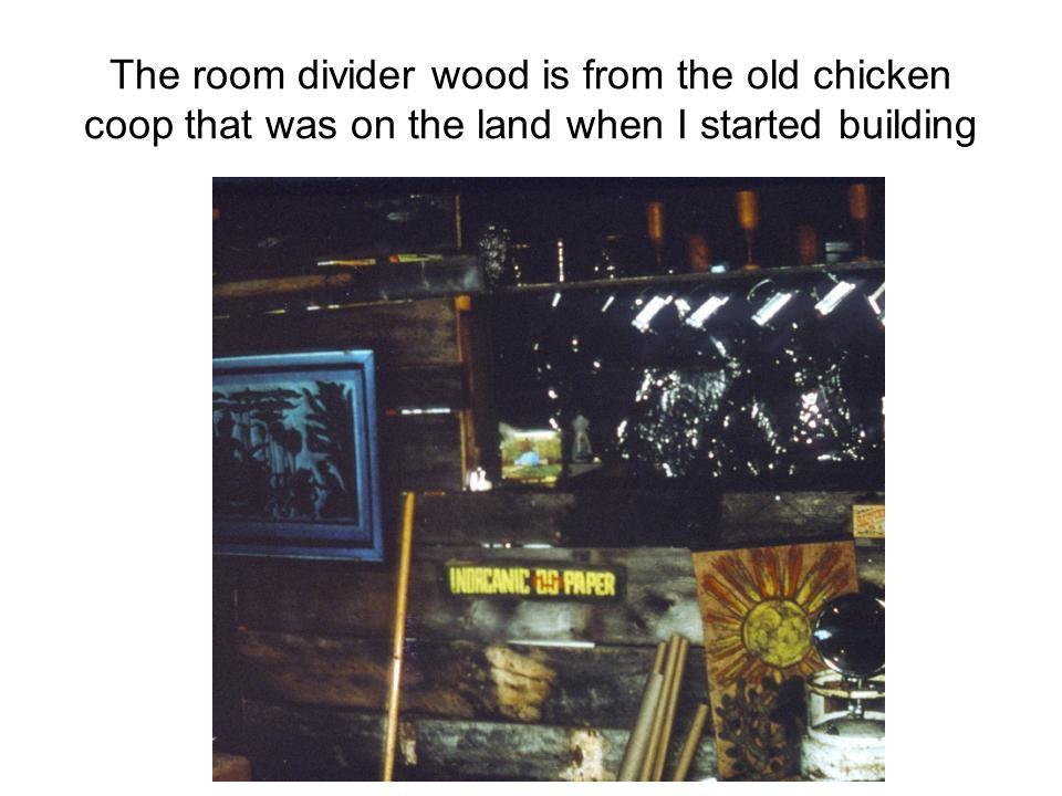 The room divider wood is from the old chicken coop that was on the land when I started building