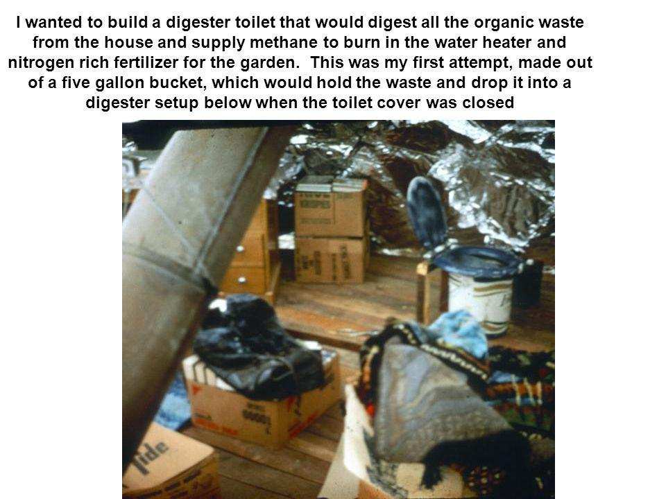 I wanted to build a digester toilet that would digest all the organic waste from the house and supply methane to burn in the water heater and nitrogen rich fertilizer for the garden.