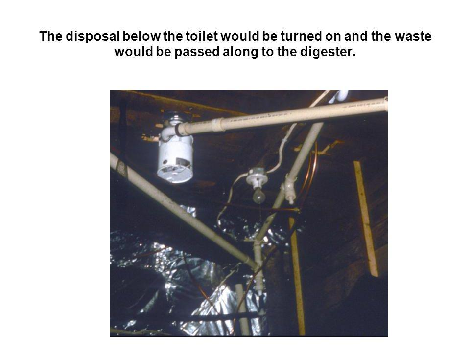 The disposal below the toilet would be turned on and the waste would be passed along to the digester.
