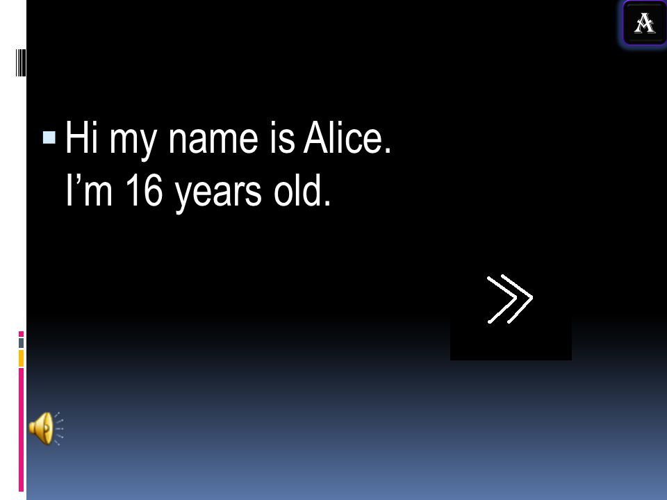 Hi my name is Alice. I'm 16 years old.