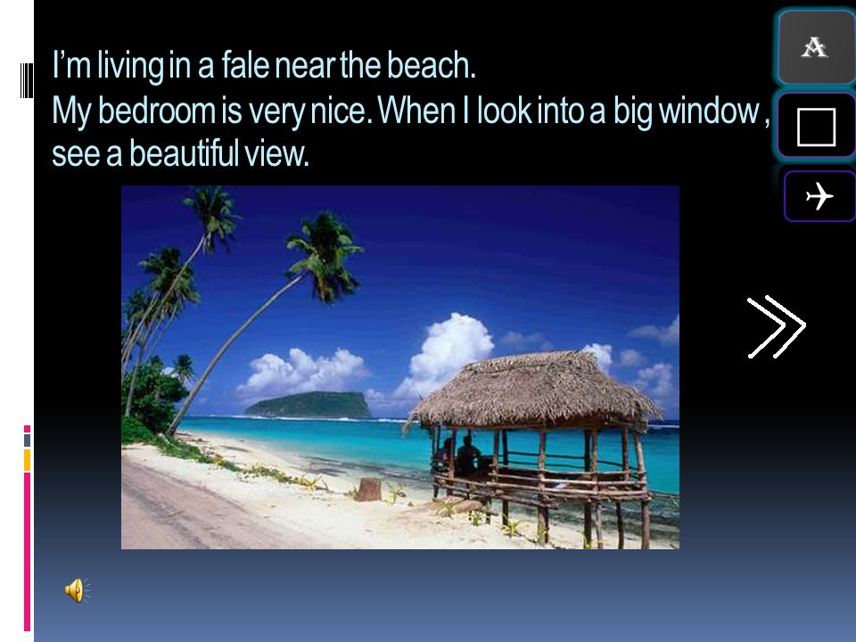A I'm living in a fale near the beach. My bedroom is very nice. When I look into a big window , I see a beautiful view.