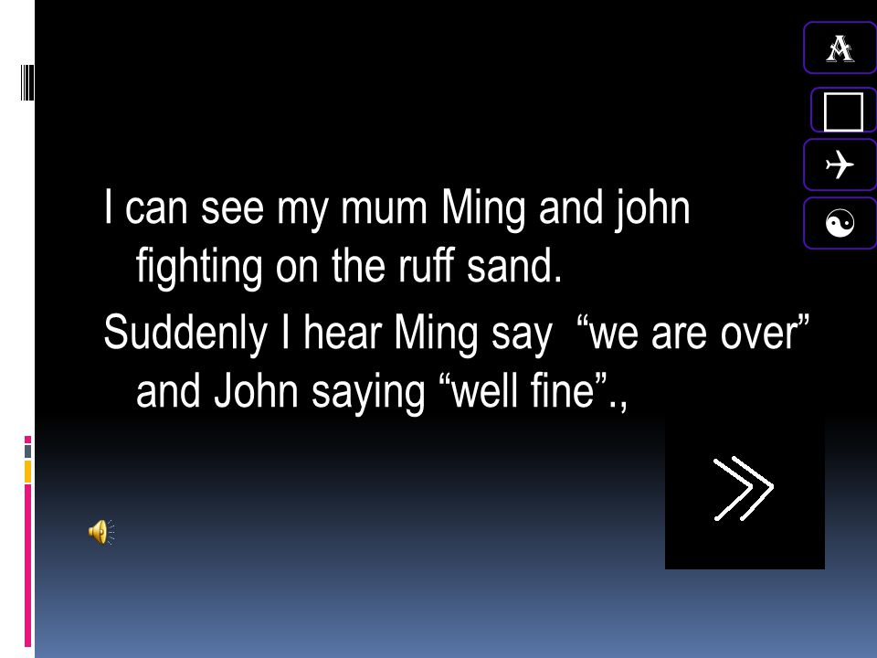 A c. Q. I can see my mum Ming and john fighting on the ruff sand. Suddenly I hear Ming say we are over and John saying well fine .,