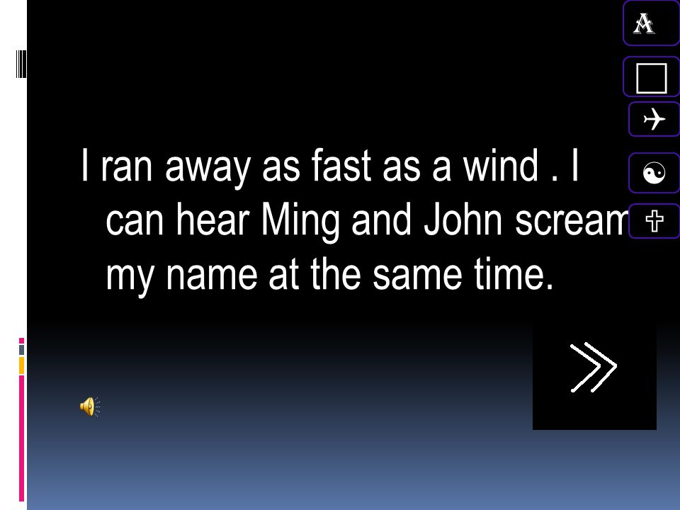 A c. Q. I ran away as fast as a wind . I can hear Ming and John scream my name at the same time.