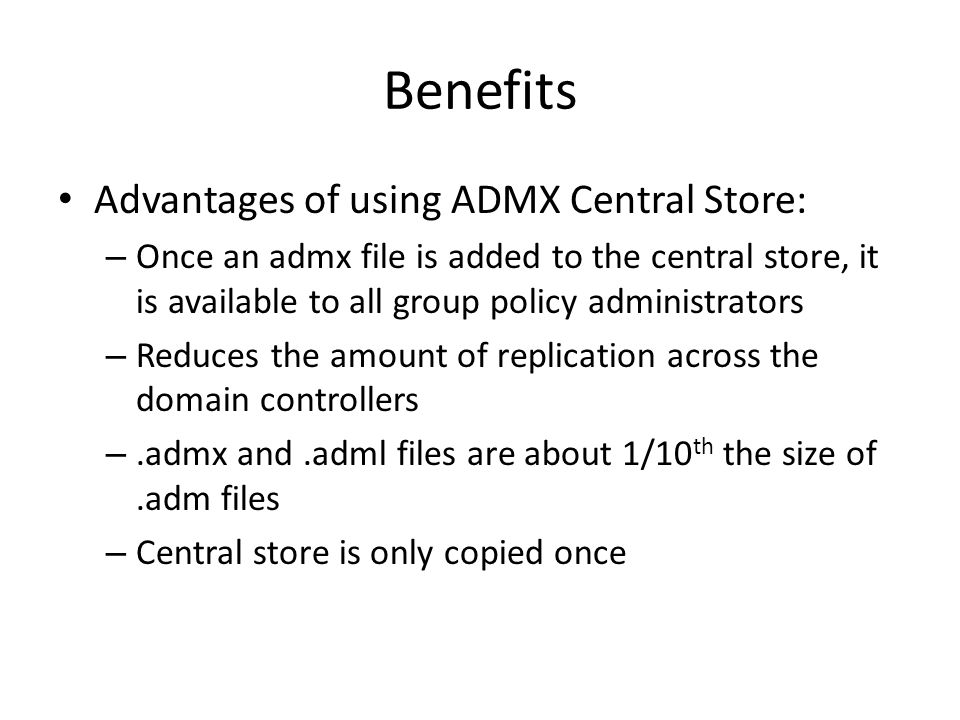 Benefits Advantages of using ADMX Central Store: