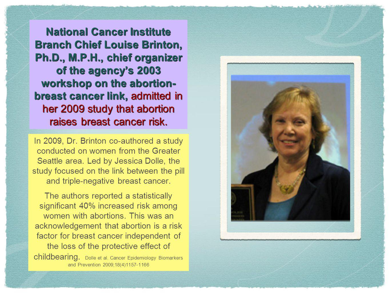National Cancer Institute Branch Chief Louise Brinton, Ph.D., M.P.H., chief organizer of the agency's 2003 workshop on the abortion-breast cancer link, admitted in her 2009 study that abortion raises breast cancer risk.