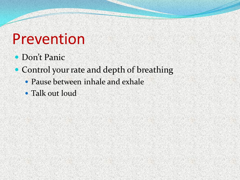 Prevention Don't Panic Control your rate and depth of breathing