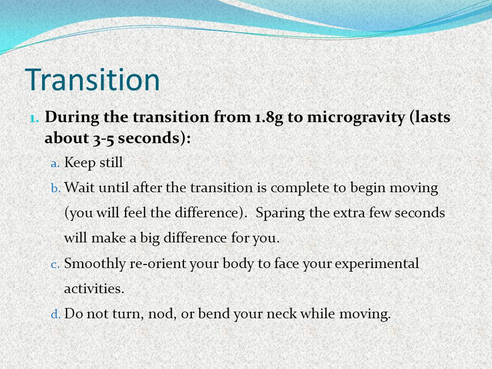 Transition During the transition from 1.8g to microgravity (lasts about 3-5 seconds): Keep still.