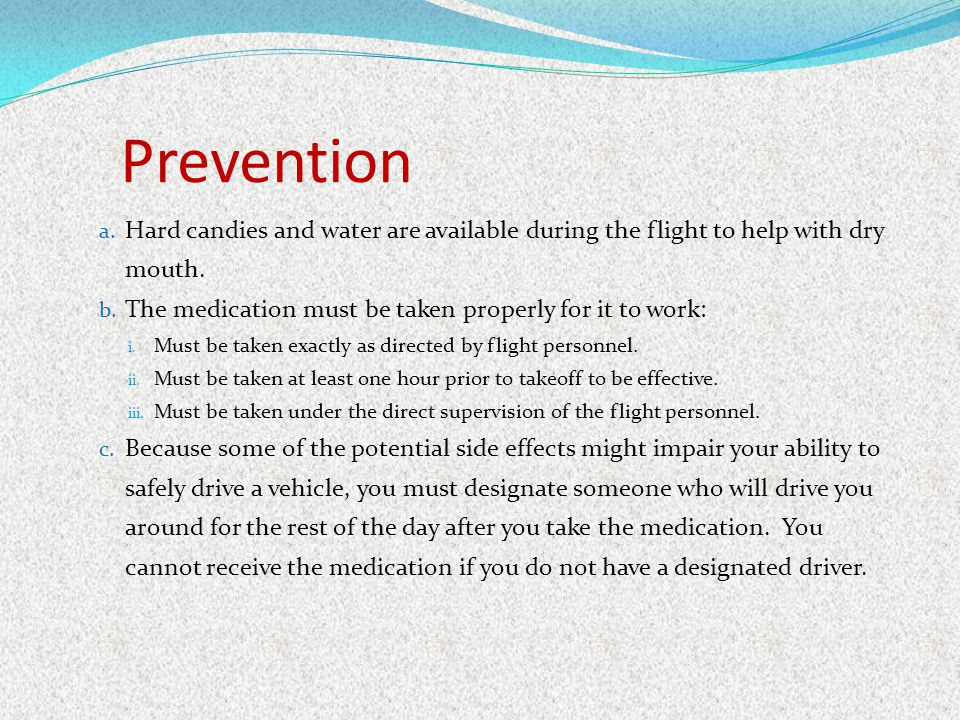 Prevention Hard candies and water are available during the flight to help with dry mouth. The medication must be taken properly for it to work: