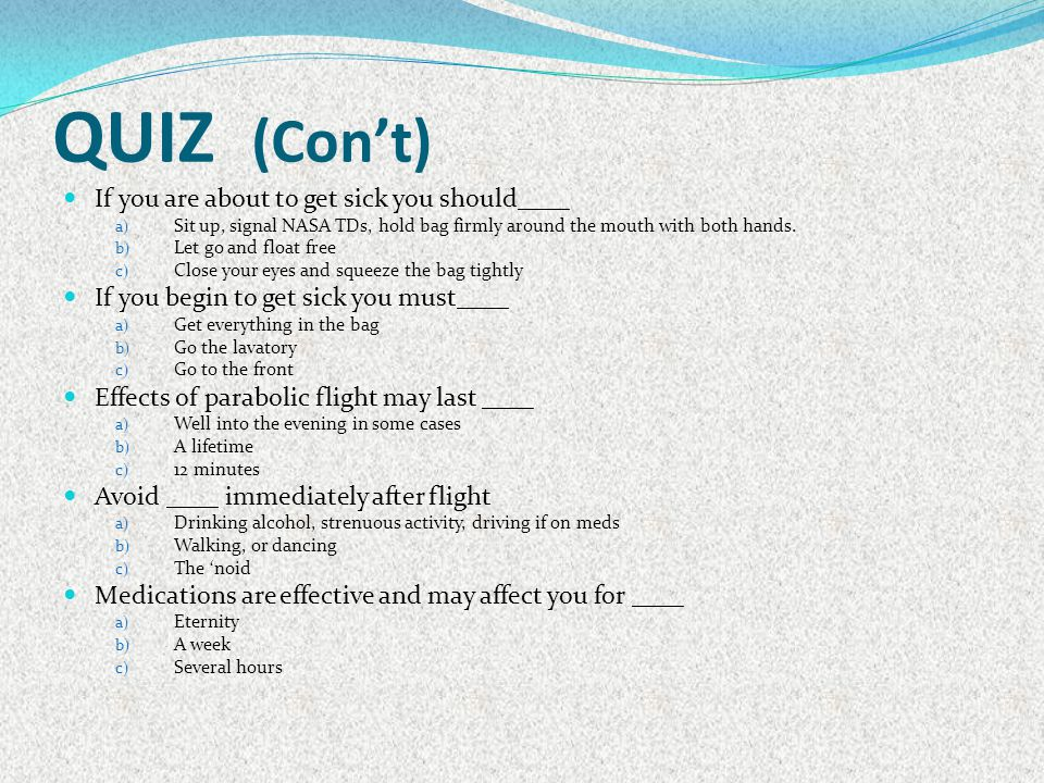 QUIZ (Con't) If you are about to get sick you should____