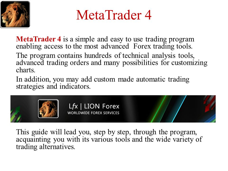 MetaTrader 4 MetaTrader 4 is a simple and easy to use trading program enabling access to the most advanced Forex trading tools.