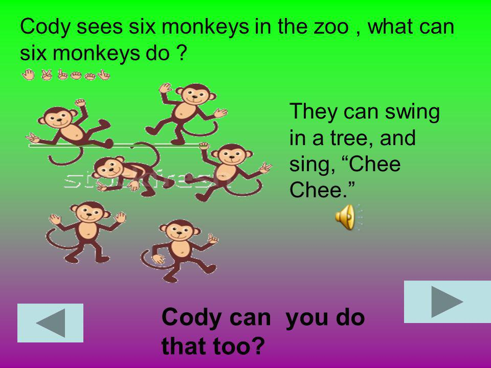 Cody sees six monkeys in the zoo , what can six monkeys do