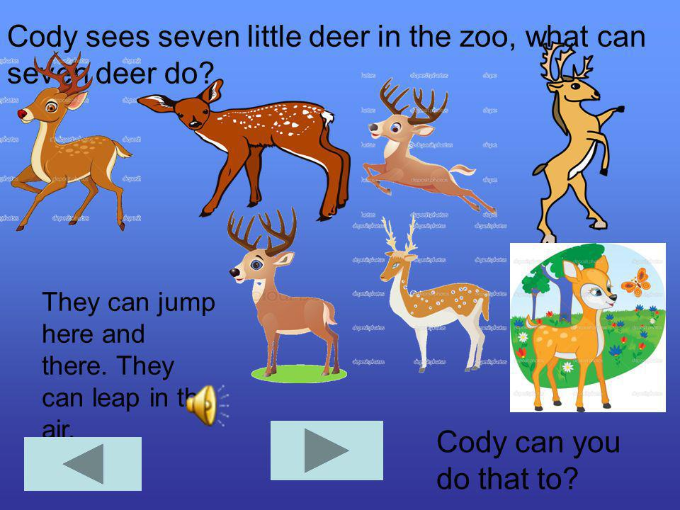 Cody sees seven little deer in the zoo, what can seven deer do