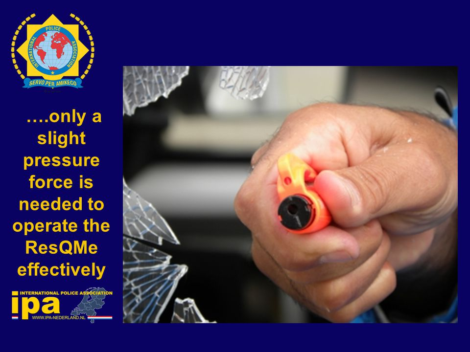 ….only a slight pressure force is needed to operate the ResQMe effectively