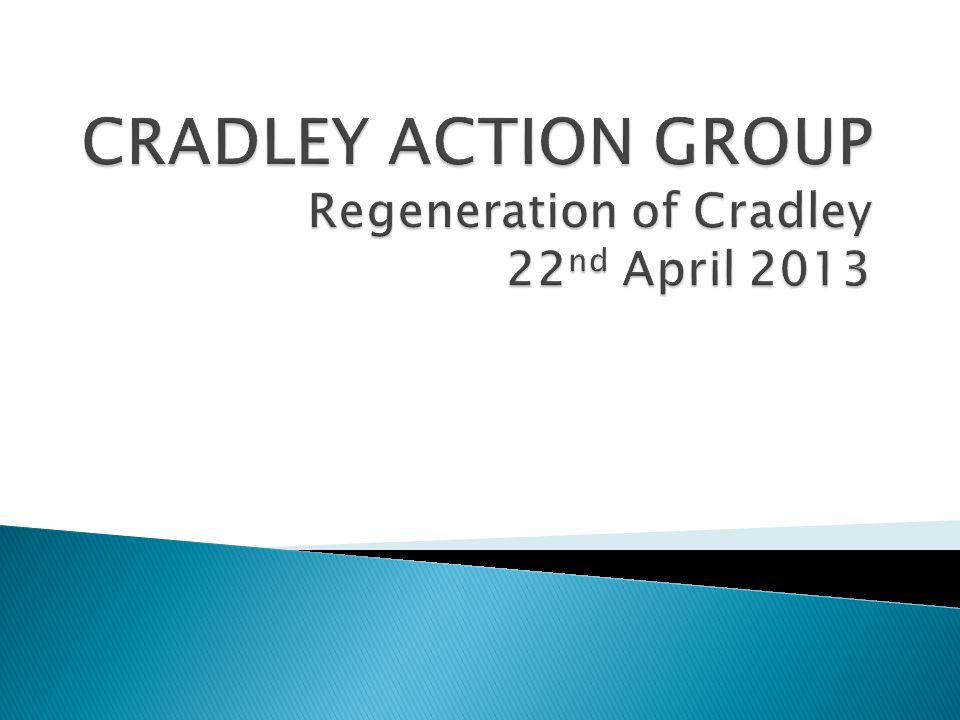CRADLEY ACTION GROUP Regeneration of Cradley 22nd April 2013