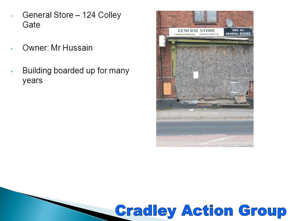 Cradley Action Group General Store – 124 Colley Gate Owner: Mr Hussain