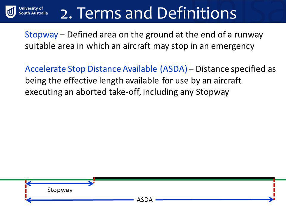 2. Terms and Definitions Stopway – Defined area on the ground at the end of a runway suitable area in which an aircraft may stop in an emergency.