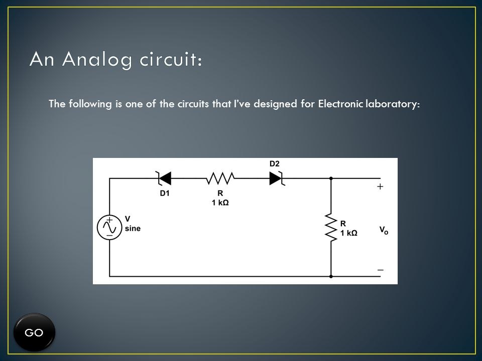 An Analog circuit: The following is one of the circuits that I've designed for Electronic laboratory: